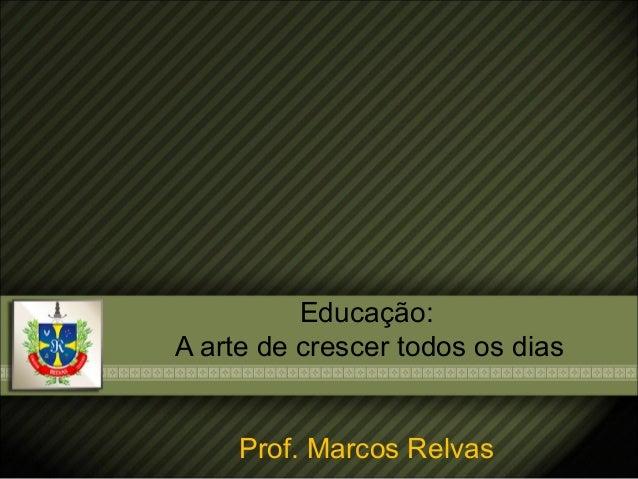 Educação: A arte de crescer todos os dias Prof. Marcos Relvas
