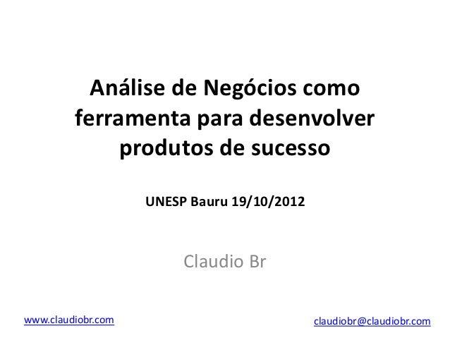 Análise de Negócios como         ferramenta para desenvolver              produtos de sucesso                    UNESP Bau...