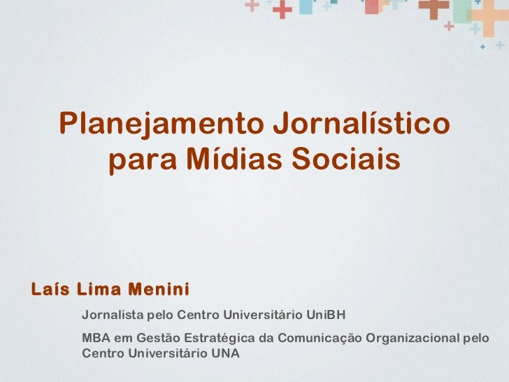 Planejamento Jornalístico para Mídias Sociais Laís Lima Menini Jornalista pelo Centro Universitário UniBH MBA em Gestão Es...