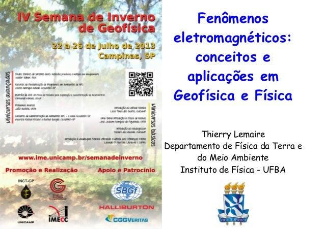 Fenômenos eletromagnéticos: conceitos e aplicações em Geofísica e Física Thierry Lemaire Departamento de Física da Terra e...