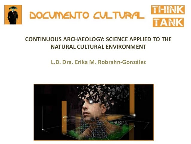 CONTINUOUS ARCHAEOLOGY: SCIENCE APPLIED TO THE NATURAL CULTURAL ENVIRONMENT L.D. Dra. Erika M. Robrahn-González