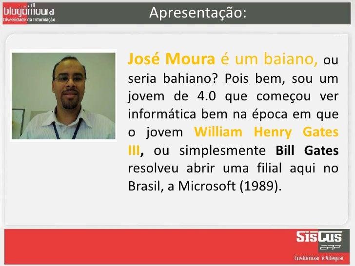 Apresentação:José Moura é um baiano, ouseria bahiano? Pois bem, sou umjovem de 4.0 que começou verinformática bem na época...
