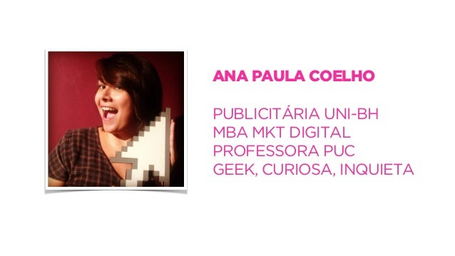 ANA PAULA COELHO  !  PUBLICITÁRIA UNI-BH  MBA MKT DIGITAL  PROFESSORA PUC  GEEK, CURIOSA, INQUIETA