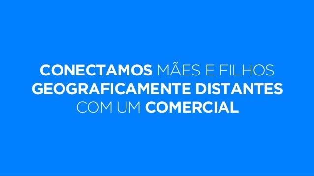 CONECTAMOS MÃES E FILHOS  GEOGRAFICAMENTE DISTANTES  COM UM COMERCIAL