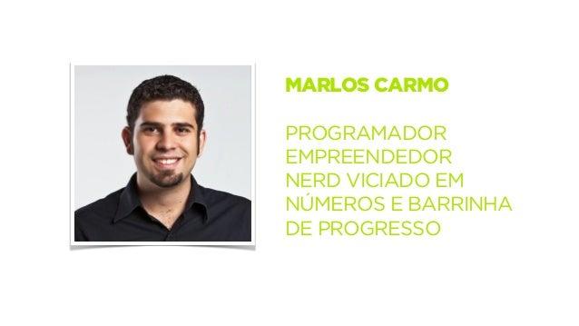 MARLOS CARMO  !  PROGRAMADOR  EMPREENDEDOR  NERD VICIADO EM  NÚMEROS E BARRINHA  DE PROGRESSO