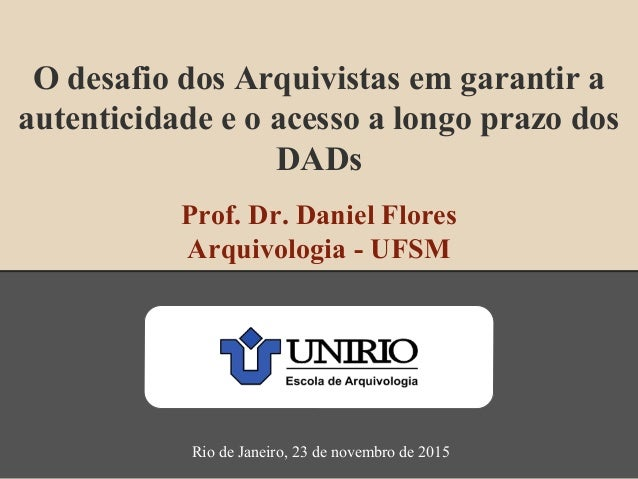 O desafio dos Arquivistas em garantir a autenticidade e o acesso a longo prazo dos DADs Prof. Dr. Daniel Flores Arquivolog...
