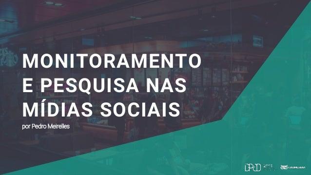 MONITORAMENTO E PESQUISA NAS MÍDIAS SOCIAIS por Pedro Meirelles