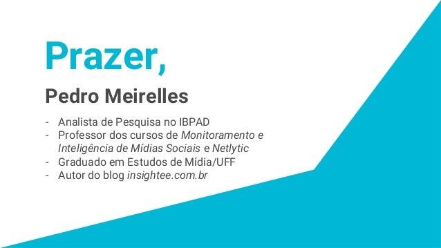 Prazer, Pedro Meirelles - Analista de Pesquisa no IBPAD - Professor dos cursos de Monitoramento e Inteligência de Mídias S...