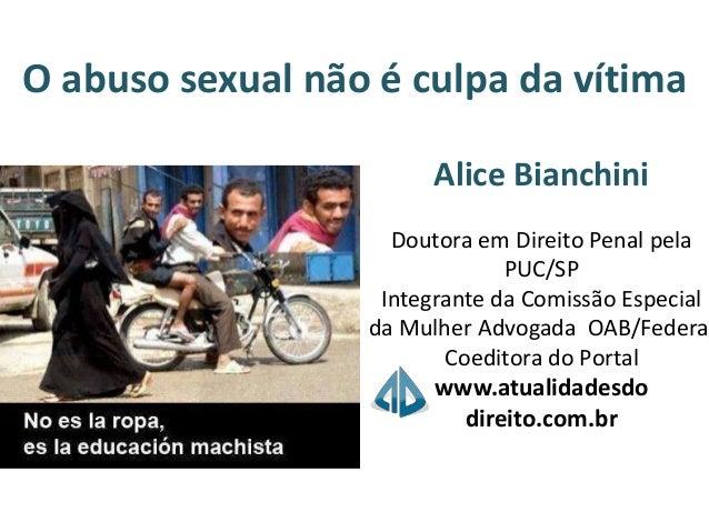 O abuso sexual não é culpa da vítima Alice Bianchini Doutora em Direito Penal pela PUC/SP Integrante da Comissão Especial ...