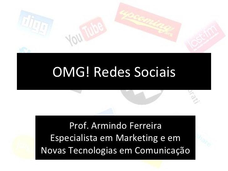 OMG! Redes Sociais Prof. Armindo Ferreira Especialista em Marketing e em Novas Tecnologias em Comunicação