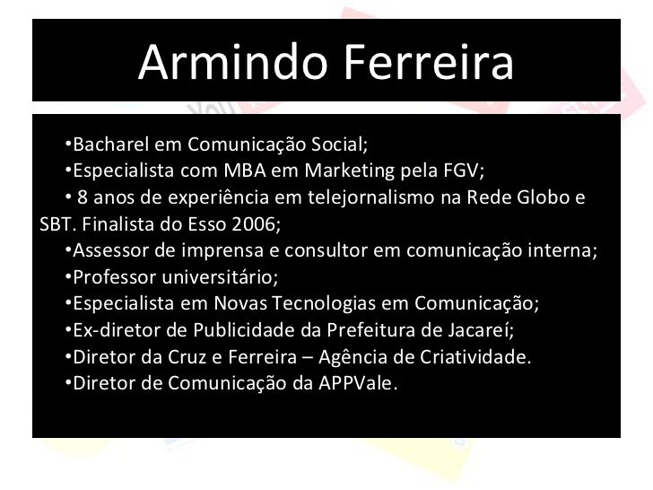 Armindo Ferreira <ul><li>Bacharel em Comunicação Social; </li></ul><ul><li>Especialista com MBA em Marketing pela FGV; </l...