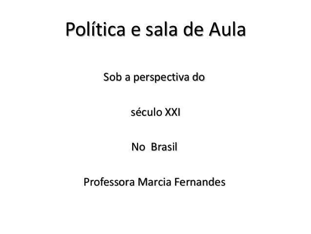 Política e sala de Aula Sob a perspectiva do século XXI No Brasil Professora Marcia Fernandes