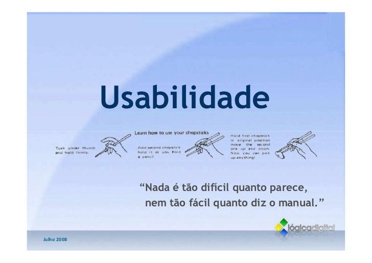 """Usabilidade                 """"Nada é tão difícil quanto parece,                 nem tão fácil quanto diz o manual.""""   Julho..."""