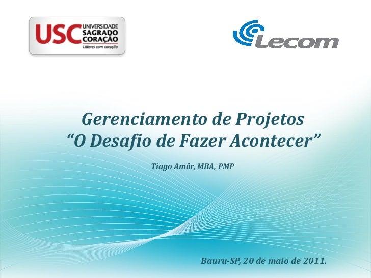 """Gerenciamento de Projetos""""O Desafio de Fazer Acontecer""""          Tiago Amôr, MBA, PMP                     Bauru-SP, 20 de ..."""