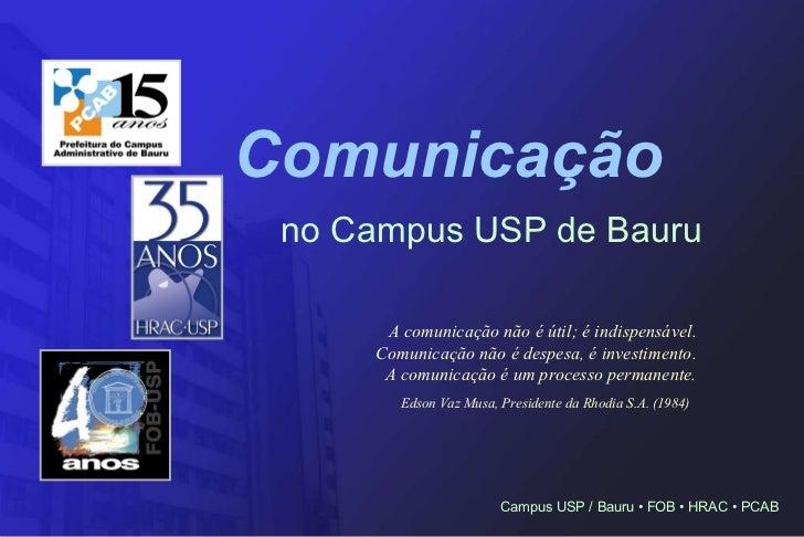 Comunicação   no Campus USP de Bauru A comunicação não é útil; é indispensável. Comunicação não é despesa, é investimento....