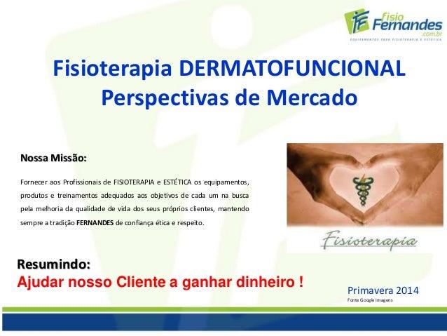 Fisioterapia DERMATOFUNCIONAL  Perspectivas de Mercado  Nossa Missão:  Fornecer aos Profissionais de FISIOTERAPIA e ESTÉTI...