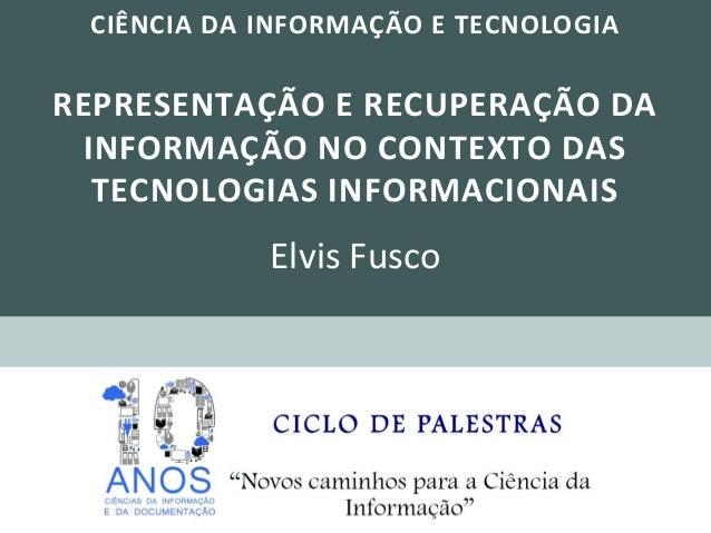 CIÊNCIA DA INFORMAÇÃO E TECNOLOGIAREPRESENTAÇÃO E RECUPERAÇÃO DAINFORMAÇÃO NO CONTEXTO DASTECNOLOGIAS INFORMACIONAISElvis ...
