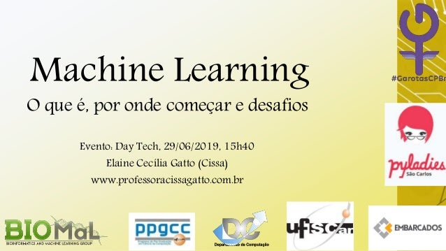 Machine Learning O que é, por onde começar e desafios Evento: Day Tech, 29/06/2019, 15h40 Elaine Cecília Gatto (Cissa) www...