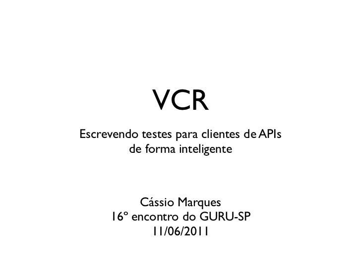 VCREscrevendo testes para clientes de APIs         de forma inteligente           Cássio Marques      16º encontro do GURU...