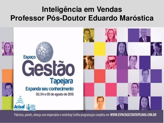 Inteligência em Vendas Professor Pós-Doutor Eduardo Maróstica