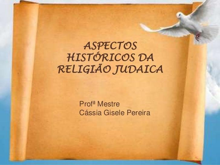 ASPECTOS HISTÓRICOS DARELIGIÃO JUDAICA   Profª Mestre   Cássia Gisele Pereira
