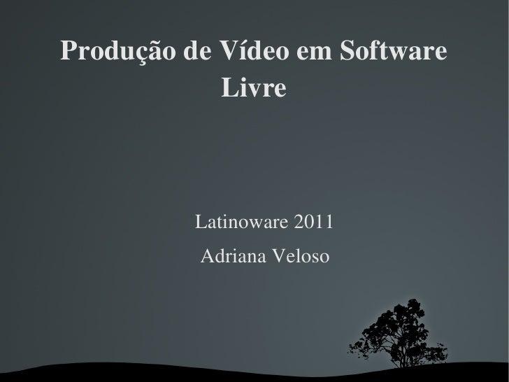 ProduçãodeVídeoemSoftware            Livre          Latinoware2011          AdrianaVeloso