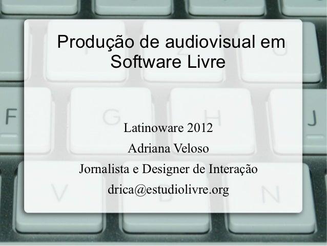 Produção de audiovisual em      Software Livre          Latinoware 2012           Adriana Veloso  Jornalista e Designer de...
