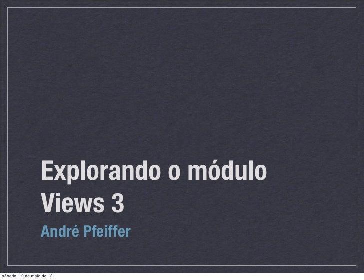 Explorando o módulo                  Views 3                  André Pfeiffersábado, 19 de maio de 12