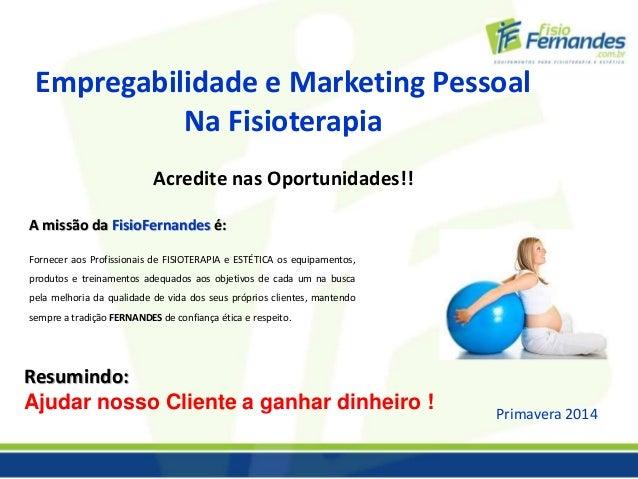 Empregabilidade e Marketing Pessoal  Na Fisioterapia  Acredite nas Oportunidades!!  A missão da FisioFernandes é:  Fornece...