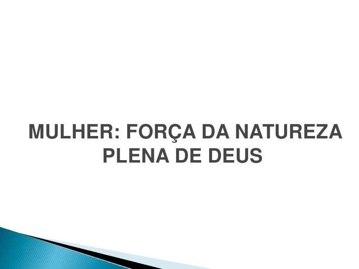 MULHER: FORÇA DA NATUREZA     PLENA DE DEUS
