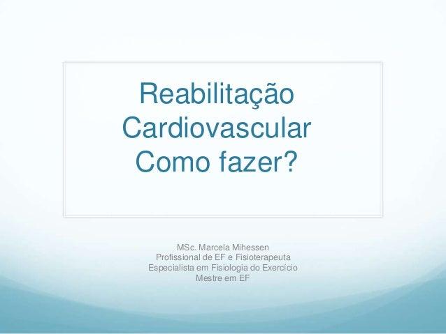 ReabilitaçãoCardiovascular Como fazer?        MSc. Marcela Mihessen  Profissional de EF e Fisioterapeuta Especialista em F...