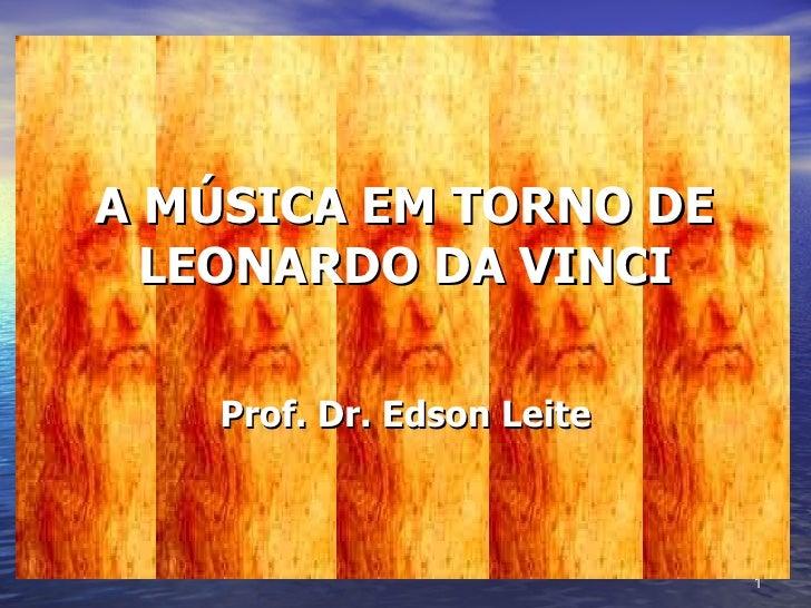 A MÚSICA EM TORNO DE LEONARDO DA VINCI Prof. Dr. Edson Leite