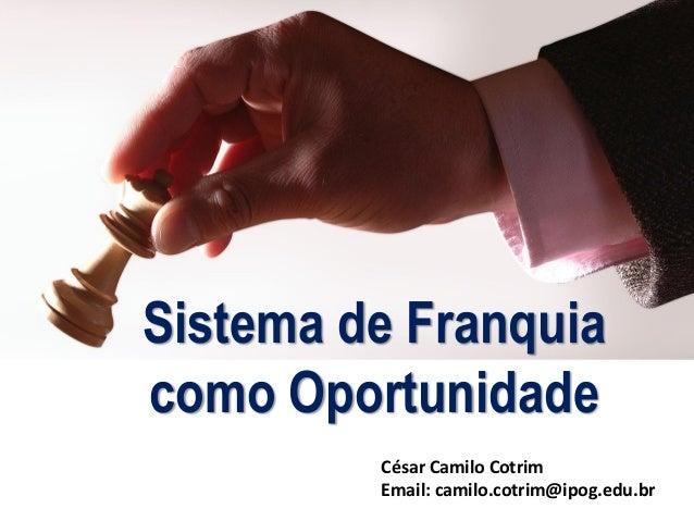 César Camilo Cotrim Email: camilo.cotrim@ipog.edu.br Sistema de Franquia como Oportunidade