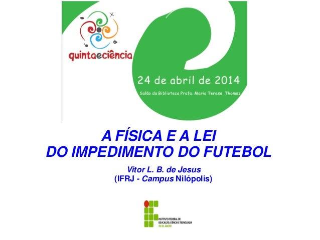 Vitor L. B. de Jesus (IFRJ - Campus Nilópolis) A FÍSICA E A LEI DO IMPEDIMENTO DO FUTEBOL