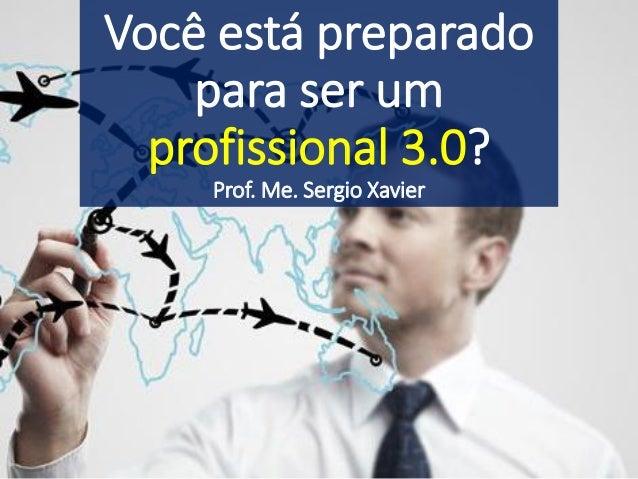 Você está preparado para ser um profissional 3.0? Prof. Me. Sergio Xavier