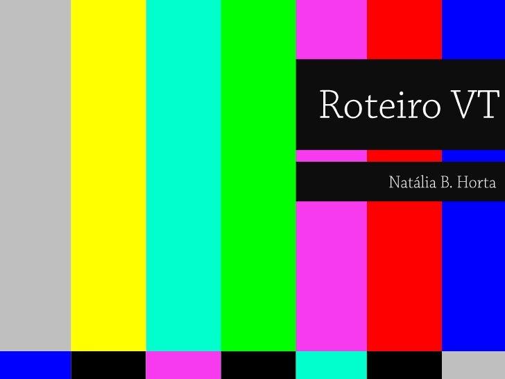 Roteiro VT<br />Natália B. Horta<br />