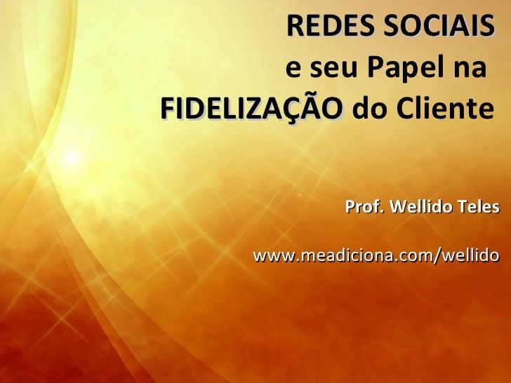 REDES SOCIAIS e seu Papel na  FIDELIZAÇÃO  do Cliente Prof. Wellido Teles www.meadiciona.com/wellido