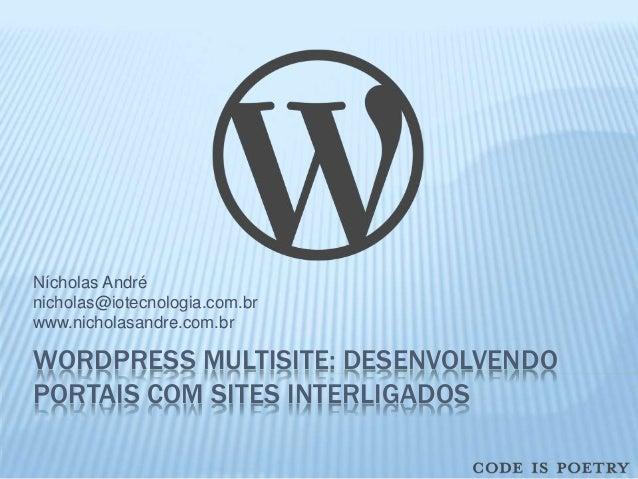 Nícholas André  nicholas@iotecnologia.com.br  www.nicholasandre.com.br  WORDPRESS MULTISITE: DESENVOLVENDO  PORTAIS COM SI...