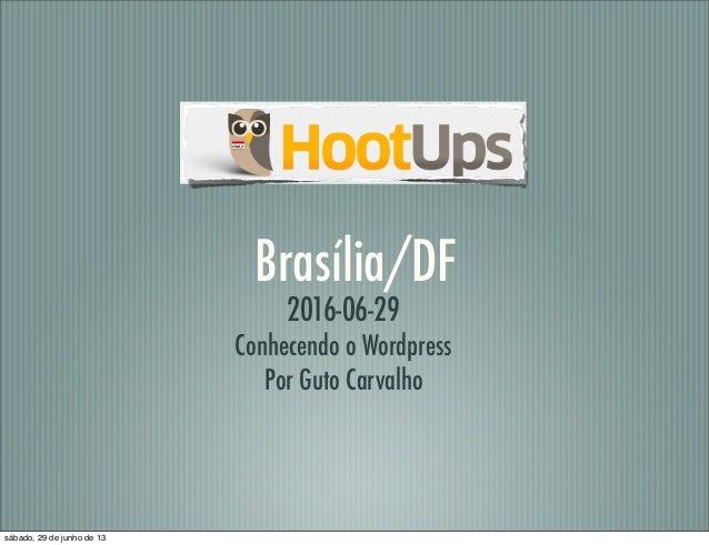 Brasília/DF 2016-06-29 Conhecendo o Wordpress Por Guto Carvalho sábado, 29 de junho de 13
