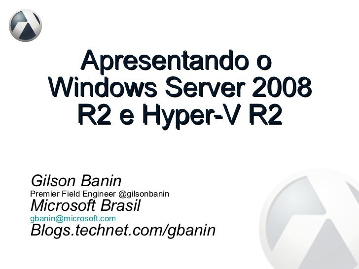 Apresentando o  Windows Server 2008 R2 e Hyper-V R2 Gilson Banin Premier Field Engineer @gilsonbanin Microsoft Brasil [ema...