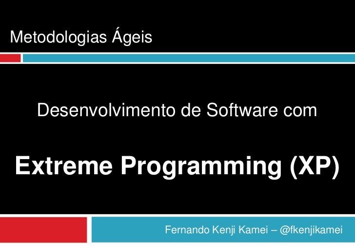 Metodologias Ágeis   Desenvolvimento de Software comExtreme Programming (XP)                     Fernando Kenji Kamei – @f...