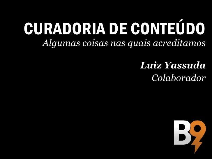 CURADORIA DE CONTEÚDO  Algumas coisas nas quais acreditamos                       Luiz Yassuda                         Col...