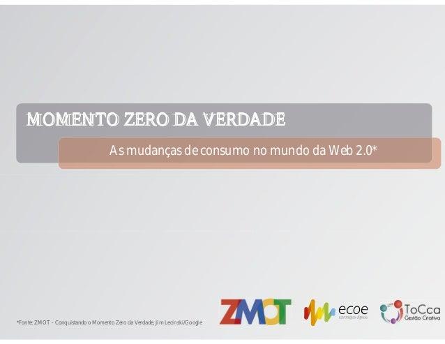 MOMENTO ZERO DA VERDADEAs mudanças de consumo no mundo da Web 2.0**Fonte: ZMOT - Conquistando o Momento Zero da Verdade, J...