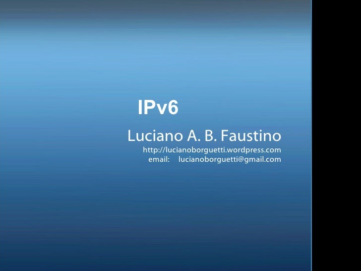 IPv6 Luciano A. B. Faustino http://lucianoborguetti.wordpress.com email:  [email_address]