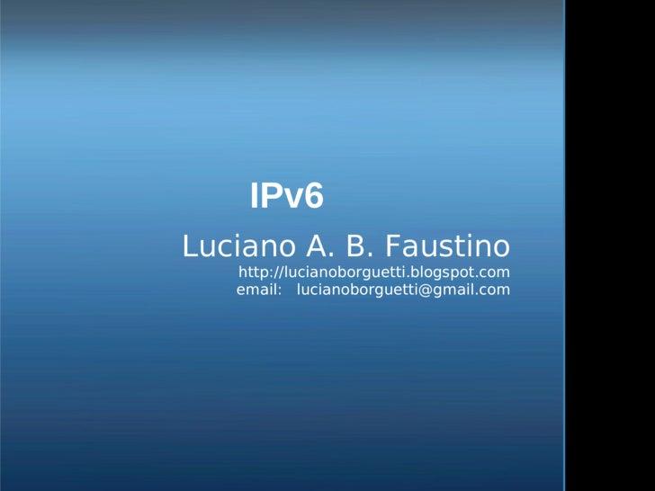 IPv6     Luciano A. B. Faustino        http://lucianoborguetti.blogspot.com        email: lucianoborguetti@gmail.com     ...