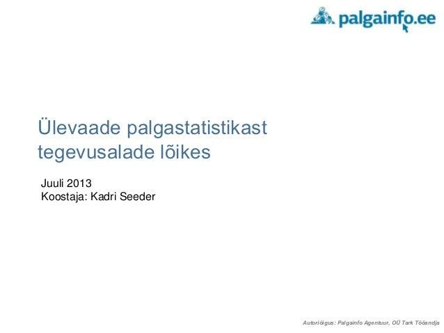 Autoriõigus: Palgainfo Agentuur, OÜ Tark Tööandja Ülevaade palgastatistikast tegevusalade lõikes Juuli 2013 Koostaja: Kadr...