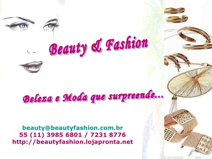 [email_address] 55 (11) 3985 6801 / 7231 8776 http://beautyfashion.lojapronta.net Beauty & Fashion Beleza e Moda que surpr...