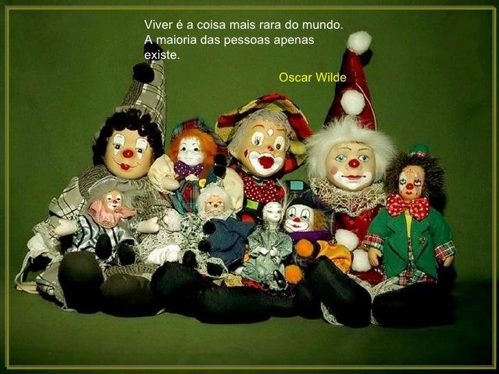 Viver é a coisa mais rara do mundo.A maioria das pessoas apenasexiste.                       Oscar Wilde