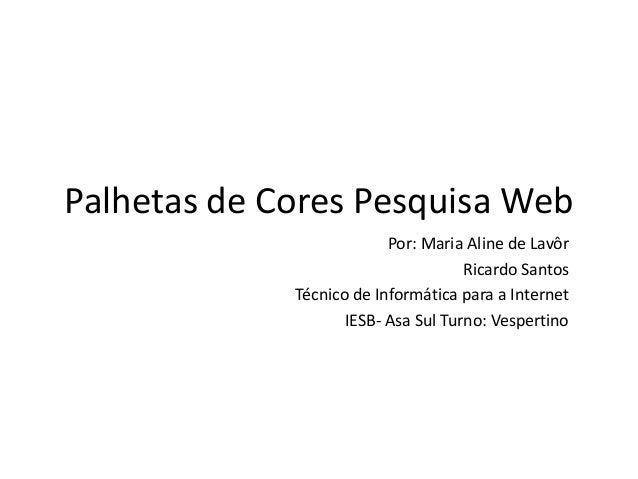 Palhetas de Cores Pesquisa Web Por: Maria Aline de Lavôr Ricardo Santos Técnico de Informática para a Internet IESB- Asa S...
