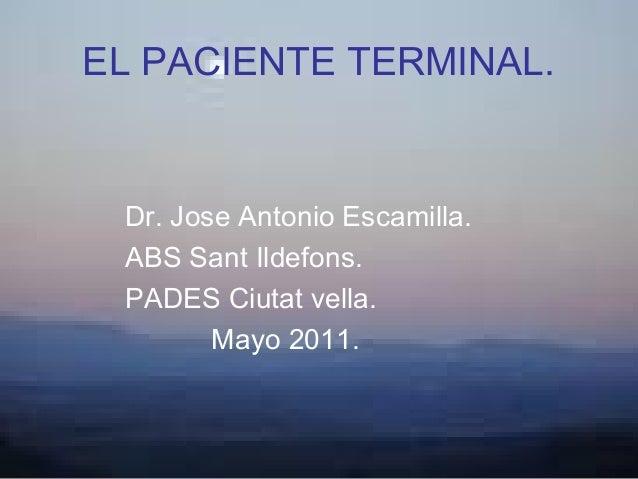 EL PACIENTE TERMINAL. Dr. Jose Antonio Escamilla. ABS Sant Ildefons. PADES Ciutat vella.        Mayo 2011.